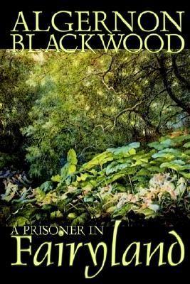 A Prisoner In Fairyland By Algernon Blackwood Blackwood Fairy Land Algernon Blackwood