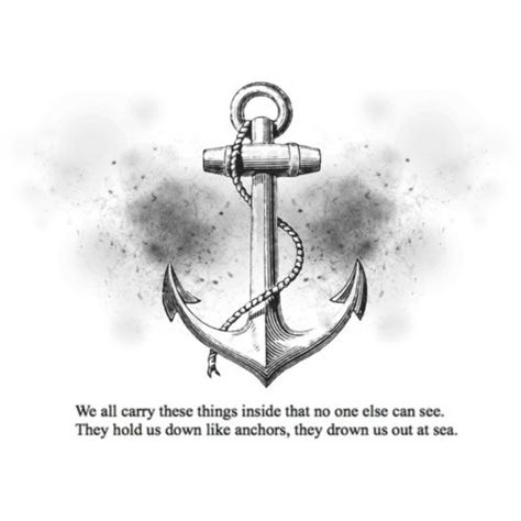 We carry all these things inside that no one else can see ... they hold us down like anchors and drown us out at sea  ... DON'T let life do that to you!