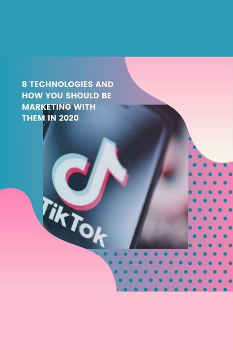 8 Technologies and How You Should Be Marketing With Them in 2020