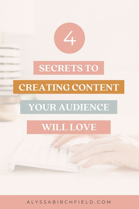 4 Secrets to Creating Content Your Audience Will Love - Alyssa Birchfield
