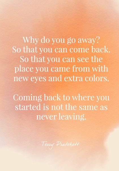 Why do you go away? So that you can come back. So that you can see the place you came from with new eyes and extra colors. Coming back to where you started is not the same as never leaving. - Terry Pratchett - Quotes On Change - Photos