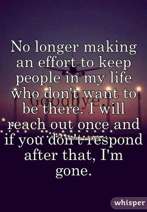 I Reach Out Many Times After That I M Done No Longer Making An Effort To Keep People In My Life Who Don T Want To Done Quotes Effort Quotes Im Done