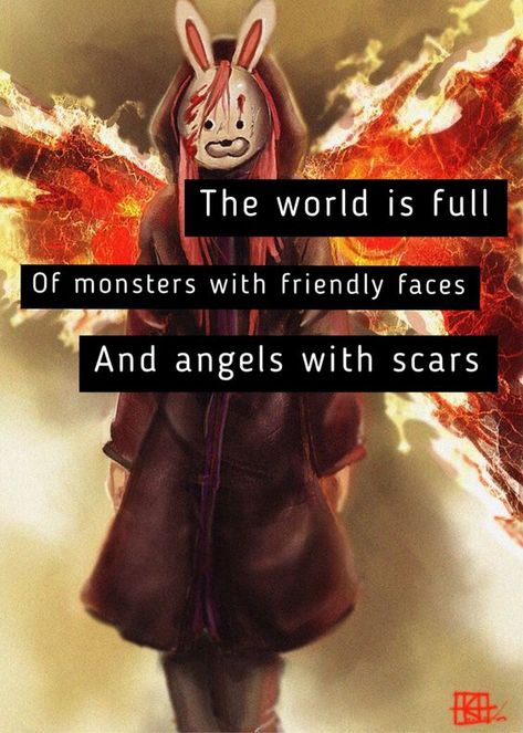 """""""The word is full of monsters with friendly faces and angels with scars"""""""