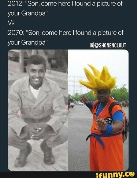 2012 Son Come Here Found A Picture Of Your Grandpa 2070 Son Here I Found Picture Of Ifunny Anime Memes Funny Funny Relatable Memes Really Funny Memes