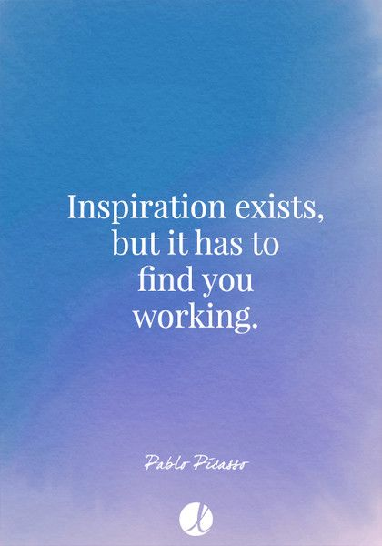 """Inspiration exists, but it has to find you working."" Pablo Picasso - Inspiring Art Quotes - Photos"