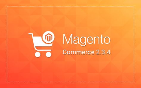 Magento 2.3.4 : What You Need to Know
