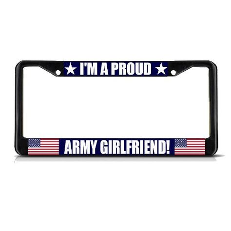 I'M A PROUD ARMY GIRLFRIEND Black Metal Heavy License Plate Frame Tag Border Fastasticdeals,http://www.amazon.com/dp/B00JSY79CQ/ref=cm_sw_r_pi_dp_dPPFtb1H1X4B2J96 I personally would never put this on my truck...