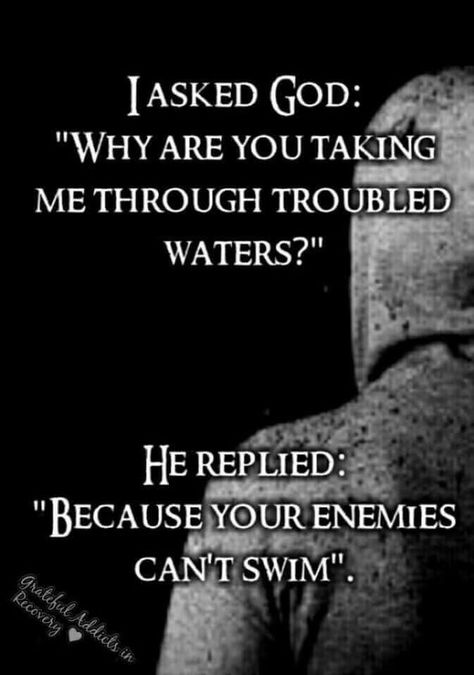 I asked God why are you taking me through troubled waters? He replied because your enemies can't swim.
