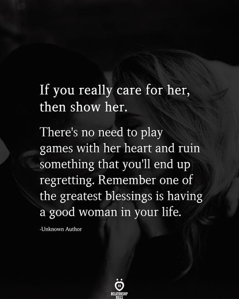 If you really care for her, then show her.  There's no need to play games with her heart and ruin something that you'll end up regretting. Remember one of the greatest blessings is having a good woman in your life.  -Unknown Author