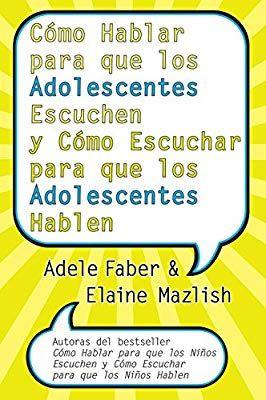 Como Hablar Para Que Los Adolescentes Escuchen Y Como Escuchar Para Que Los Adol Spanish Edition Adele Faber Elaine Mazlis Book Search Ebook Idea Creativas