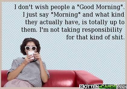 I don't wish people a Good Morning. I just say Morning and what kind they actually have, is totally up to them. I'm not taking responsibility for that kind of shit.