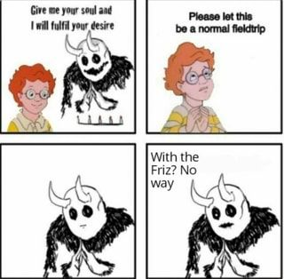 Give Me Your Soul And Will Fulfil Your Desire This Was With The Friz No Ifunny In 2021 Funny Instagram Memes Really Funny Memes Funny Memes