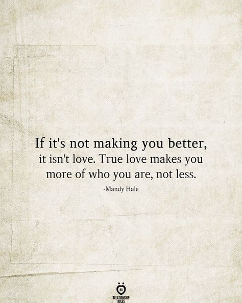 If it's not making you better, it isn't love. True love makes you more of who you are, not less.  -Mandy Hale
