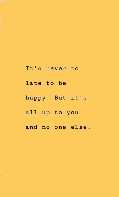 Its never too late to be happy. But its all up to you...  I want you to be happier,