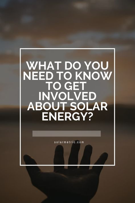 What do you need to know to get  involved about solar energy?