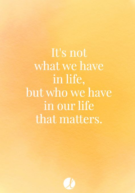 It's not what we have in life, but who we have in our life that matters. Friendship quote.