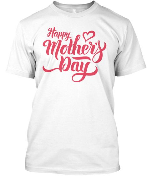 Happy Mothers Day White T Shirt Front Happy Mothers Day Mothers Day T Shirts Unique T Shirt Design
