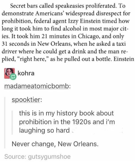 """Chicago, Alcohol, and Book: Secret bars called speakeasies proliferated. To demonstrate Americans' widespread disrespect for prohibition, federal agent Izzy Einstein timed how long it took him to find alcohol in most major cit- ies. It took him 21 minutes in Chicago, and only 31 seconds in New Orleans, when he asked a taxi driver where he could get a drink and the man re- plied, """"right here,"""" as he pulled out a bottle. Einstein kohra madameatomicbomb: spooktier: this is in my history"""