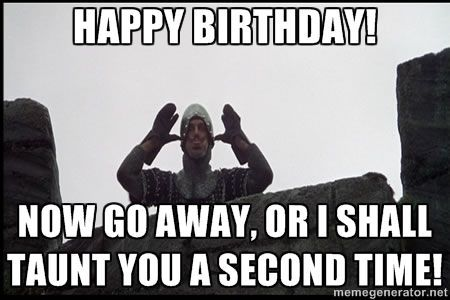 Monty Python French Knight Taunt Happy Birthday Now Go Away Or I Shall Taunt You A Second Time Happy Birthday Meme Happy Birthday Fun You Are The Father