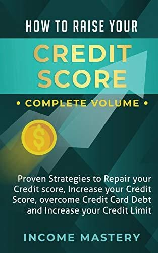 How to Raise Your Credit Score: Proven Strategies to Repair Your Credit Score, Increase Your Credit Score, Overcome Credit Card Debt and Increase Your Credit Limit Complete Volume