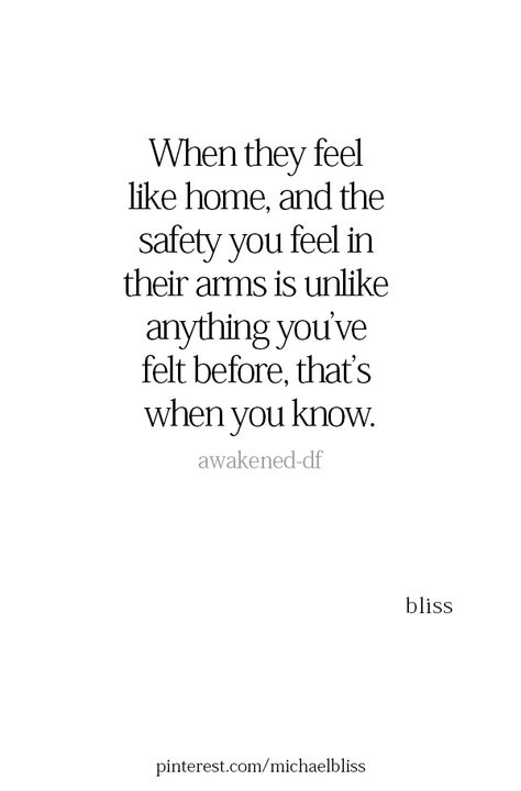 When they feel like home, and the safety you feel in their arms is unlike anything you've felt before, that's when you know.