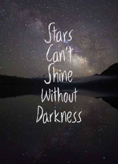 Stars can't shine without darkness. Si remember when life has been a bit dark there are the star's light to look forward to.