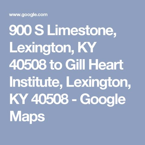 900 S Limestone Lexington Ky 40508 To Gill Heart Institute