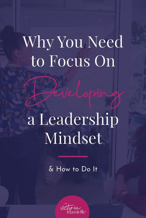Why You Need to Focus On Developing a Leadership Mindset (& How to Do It) — VICTORIA DANIELLE