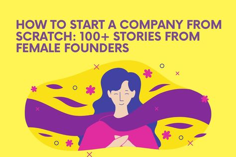 How to Start a Company from Scratch: 100+ Stories from Female Founders [Part 5/15] – Databird Busine