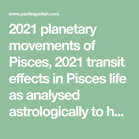 2021 planetary movements of Pisces, 2021 transit effects in Pisces life as analysed astrologically to help you know the planetary results in your life.