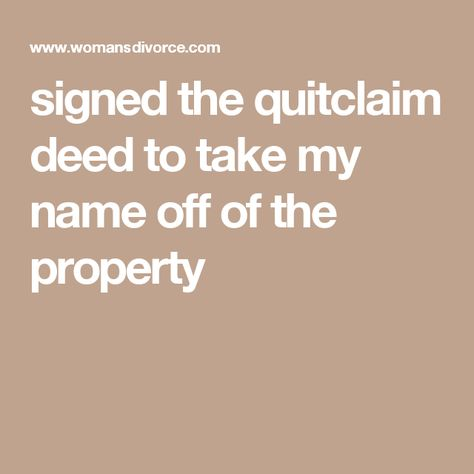 signed the quitclaim deed to take my name off of the property - quick claim deed