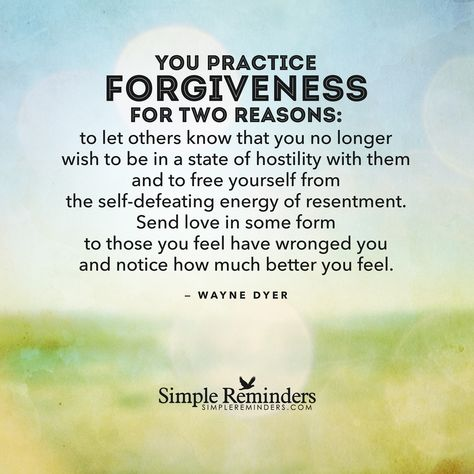 You practice forgiveness for two reasons: to let others know that you no longer wish to be in a state of hostility with them and to free yourself from the selfdefeating energy of resentment. Send love in some form to those you feel have wronged you and notice how much better you feel. — Wayne Dyer