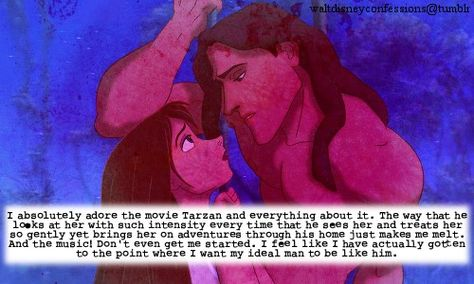 """""""I absolutely adore the movie Tarzan and everything about it. The way that he looks at her with such intensity every time that he sees her and treats her so gently yet brings her on adventures through his home just makes me melt. And the music! Don't even get me started. I feel like I have actually gotten to the point where I want my ideal man to be like him."""""""