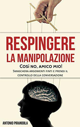 Respingere La Manipolazione Cosi No Amico Mio Smaschera Argomenti Finti E Prendi Il Controllo Della Conversazione Di Pi Manipolazione Libri Sentimenti