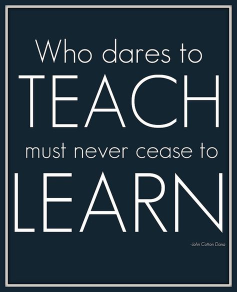 Who dares to teach must never cease to learn!