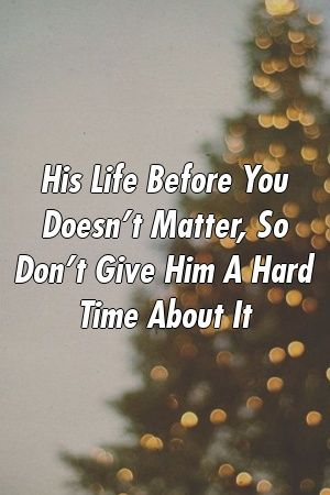 His Life Before You Doesn T Matter So Don T Give Him A Hard Time About It Opening Up Quotes Relationship Quotes God Quotes Hard Times