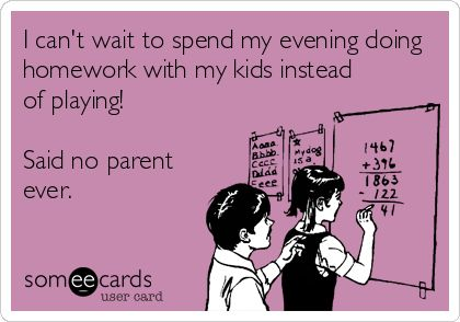 I can't wait to spend my evening doing homework with my kids instead of playing! Said no parent ever.