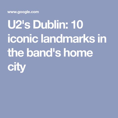 U2's Dublin: 10 iconic landmarks in the band's home city