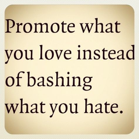 "Thats a good moto if Ive ever heard one! :) ""Promote what you love instead of bashing what you hate"""