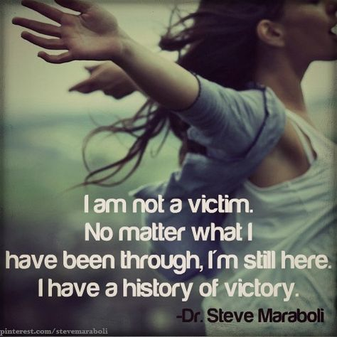 I am not a victim.  No matter what I have been through,  I am still here. I have a history of victory. #quote #victory #life - Dr. Steve Maraboli