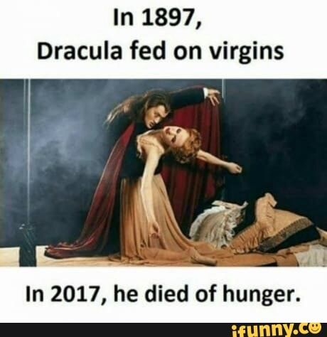 In 1897 Dracula Fed On Virgins In 2017 He Died Of Hunger Ifunny Funny Pictures Dracula Funny