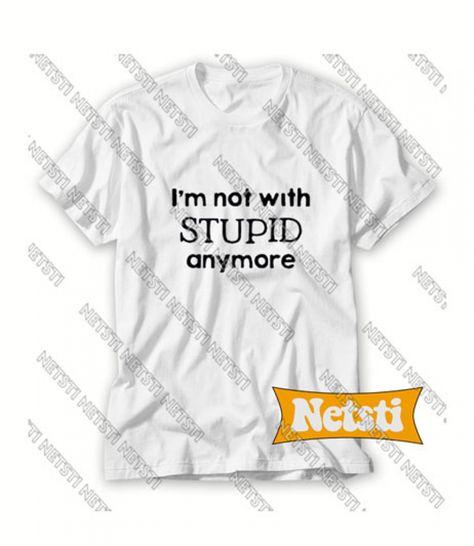 Im Not With Stupid Anymore Chic Fashion Shirt T Shirt Sweatshirt