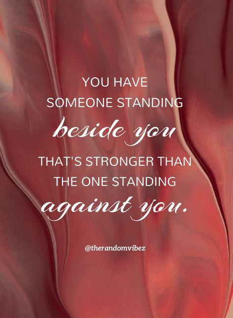 You have someone standing beside you that's stronger than the one standing against you. #PrayingtoGodquotes #Spiritualprayerquotes #Blessingquotes #Everydayblessingsquotes #Blesseddayquotes #Prayerquote #Godiswithyouquotes #ThankfultoGodquotes #Beinggratefulquotes #FaithinGodquote #BeliefinGodquotes #TrustintheLordquotes #MercyofGodquotes #Godslovequotes #Inspirationalquote #Religiousquote #Beautifulwords #Spiritualquotes #Quotesforhardtimes #Peacefulquote #Quotesandsayings #therandomvibez