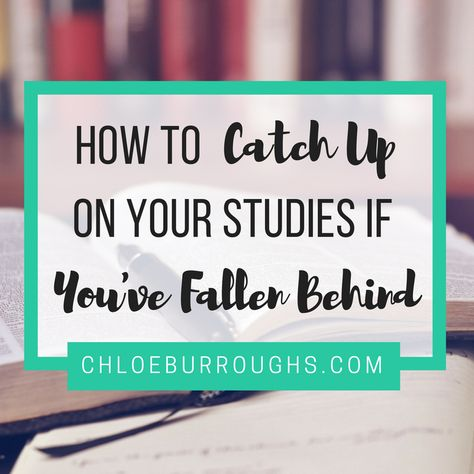 How to Catch up on Your Studies If You've Fallen Behind - ChloeBurroughs.com