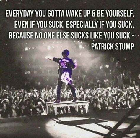 Everyday you gotta wake up and be yourself, even if you suck, especially if you suck because no one else sucks like you suck By Fall Out Boy By Panic! At The Disco Fall Out Boy, Band Quotes, Band Memes, Mcr Quotes, Qoutes, Life Quotes, Emo Bands, Music Bands, Patrick Stump Quotes
