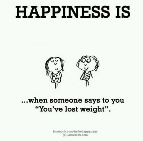 Happiness is when someone says to you 'You've lost weight'.