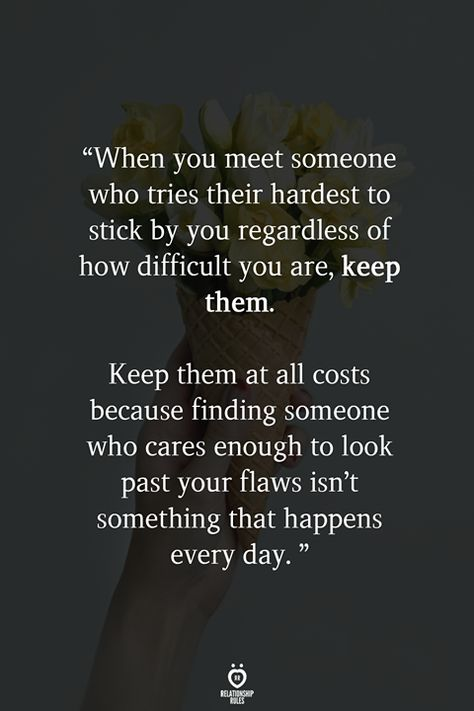 When you meet someone who tries their hardest to stick by you regardless of how difficult you are, keep them. Keep them at all costs because finding someone who cares enough to look past your flaws isn't something that happens every day.
