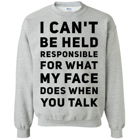 I Can't be held responsible for what my face does when you talk   Sweatshirt