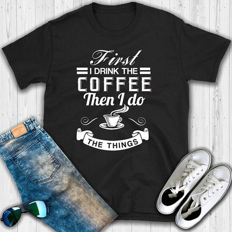 3827c2db1da Items similar to First I Drink the Coffee Then I Do The Things Unisex Shirt