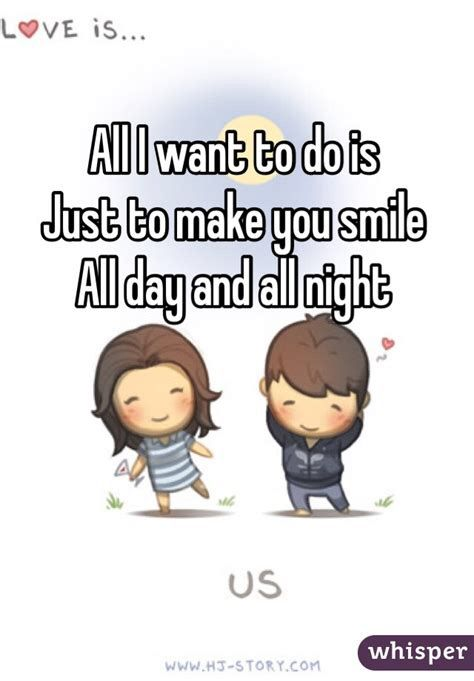 All I Want To Do Is Just To Make You Smile All Day And All Night Me As A Girlfriend Afraid Of Love Looking For Love